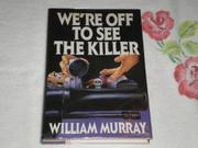 WE'RE OFF TO SEE THE KILLER by William Murray