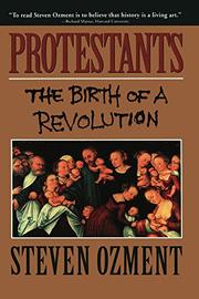 PROTESTANTS: The Birth of a Revolution by Steven Ozment