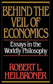 BEHIND THE VEIL OF ECONOMICS: Essays in the Worldly Philosophy by Robert L. Heilbroner