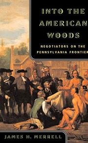 INTO THE AMERICAN WOODS: Negotiators on the Pennsylvania Frontier by James H. Merrell