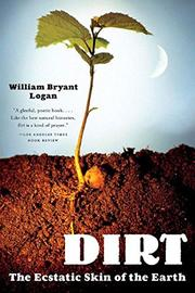 DIRT: The Ecstatic Skin of the Earth by William Bryant Logan
