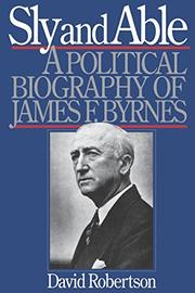 SLY AND ABLE: A Political Biography of James F. Byrnes by David Robertson