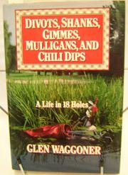 DIVOTS, SHANKS, GIMMES, MULLIGANS, AND CHILI DIPS by Glen Waggoner