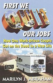 FIRST WE QUIT OUR JOBS by Marilyn J. Abraham