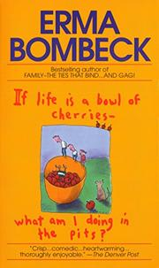 IF LIFE IS A BOWL OF CHERRIES--WHAT AM I DOING IN THE PITS? by Erma Bombeck