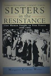 """SISTERS IN THE RESISTANCE: How Women Fought to Free France, 1940-1945"" by Margaret Collins Weitz"