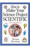 HOW TO MAKE YOUR SCIENCE PROJECT SCIENTIFIC by Thomas Moorman
