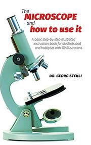 THE MICROSCOPE AND HOW TO USE IT by George J. Stehli