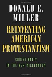 REINVENTING AMERICAN PROTESTANTISM: Christianity in the New Millennium by Donald E. Miller