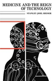 MEDICINE AND THE REIGN OF TECHNOLOGY by Stanley Joel Reiser