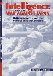 INTELLIGENCE AND THE WAR AGAINST JAPAN by Richard J. Aldrich