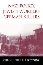 NAZI POLICY, JEWISH WORKERS, GERMAN KILLERS by Christopher R. Browning