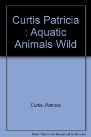 AQUATIC ANIMALS IN THE WILD AND IN CAPTIVITY by Patricia Curtis