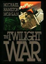 THE TWILIGHT WAR by Michael Hamilton Morgan