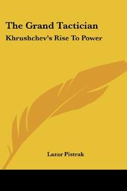 THE GRAND TACTICIAN: Khrushchev's Rise to Power by Lazar Pistrak