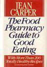 THE FOOD PHARMACY GUIDE TO GOOD EATING by Jean Carper