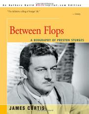 BETWEEN FLOPS: A Biography of Preston Sturges by James Curtis