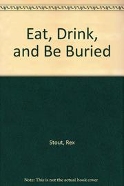 EAT, DRINK, AND BE BURIED by Rex Stout