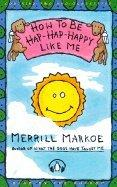 HOW TO BE HAP-HAP-HAPPY LIKE ME by Merrill Markoe