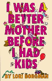 I WAS A BETTER MOTHER BEFORE I HAD KIDS by Lori Borgman