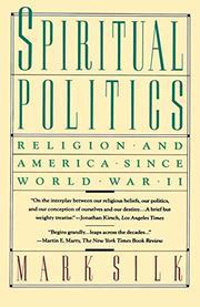 SPIRITUAL POLITICS: Religion and America Since World War II by Mark Silk