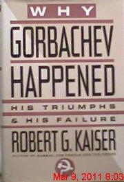 WHY GORBACHEV HAPPENED by Robert G. Kaiser