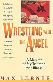 WRESTLING WITH THE ANGEL: A Memoir of My Triumph over Illness by Max Lerner