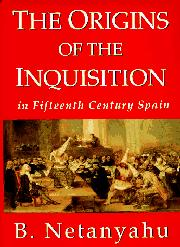THE ORIGINS OF THE INQUISITION IN FIFTEENTH CENTURY SPAIN by B. Netanyahu