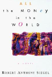ALL THE MONEY IN THE WORLD by Robert Anthony Siegel