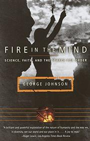 """FIRE IN THE MIND: Science, Faith, and the Search for Order"" by George Johnson"