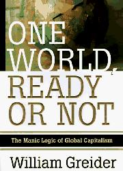 ONE WORLD, READY OR NOT by William Greider
