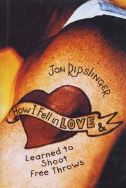 HOW I FELL IN LOVE AND LEARNED TO SHOOT FREE THROWS by Jon Ripslinger