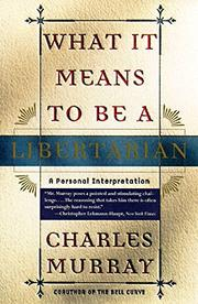 WHAT IT MEANS TO BE A LIBERTARIAN: A Personal Interpretation by Charles Murray