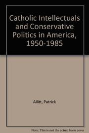 CATHOLIC INTELLECTUALS AND CONSERVATIVE POLITICS IN AMERICA, 1950-1985 by Patrick Allitt