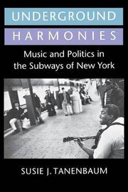 UNDERGROUND HARMONIES: Music and Politics in the Subways of New York by Susie J. Tanenbaum