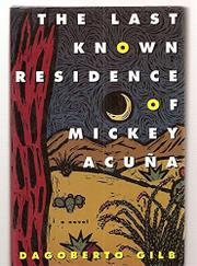 THE LAST KNOWN RESIDENCE OF MICKEY ACUNA by Dagoberto Gilb