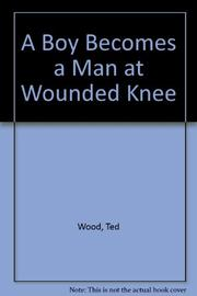 A BOY BECOMES A MAN AT WOUNDED KNEE by Ted Wood
