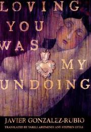 LOVING YOU WAS MY UNDOING by Javier Gonzalez-Rubio