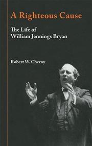 A RIGHTEOUS CAUSE: The Life of William Jennings Bryan by Robert W. Cherny