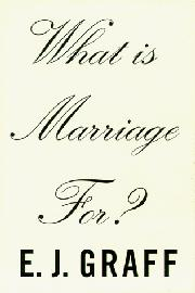 WHAT IS MARRIAGE FOR? by E.J. Graff