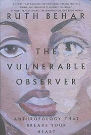 THE VULNERABLE OBSERVER: Anthropology That Breaks Your Heart by Ruth Behar