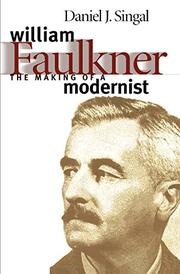 WILLIAM FAULKNER: The Making of a Modernist by Daniel Joseph Singal