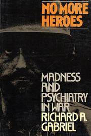 NO MORE HEROES: Madness and Psychiatry in War by Richard A. Gabriel