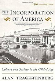 THE INCORPORATION OF AMERICA: Culture and Society in the Gilded Age by Alan Trachtenberg