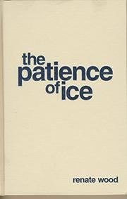 THE PATIENCE OF ICE by Renate Wood
