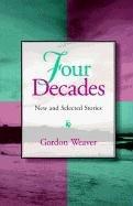 FOUR DECADES by Gordon Weaver