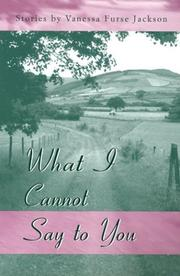 WHAT I CANNOT SAY TO YOU by Vanessa Furse Jackson