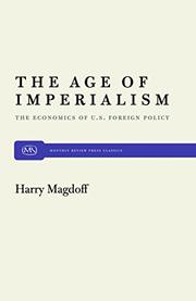 THE AGE OF IMPERIALISM: The Economics of U.S. Foreign Policy by Harry Magdoff