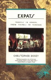 EXPATS: Travels in Arabia from Tripoli to Teheran by Christopher Dickey