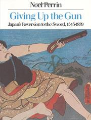 GIVING UP THE GUN: Japan's Reversion to the Sword, 1543-1879 by Noel Perrin